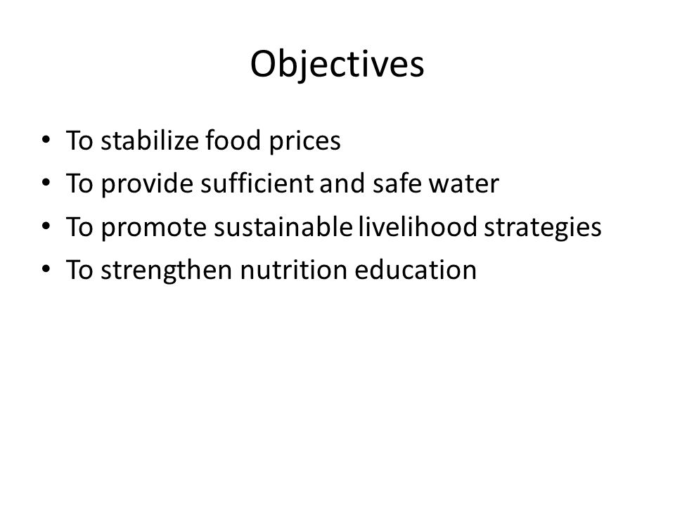 Objectives To stabilize food prices To provide sufficient and safe water To promote sustainable livelihood strategies To strengthen nutrition education
