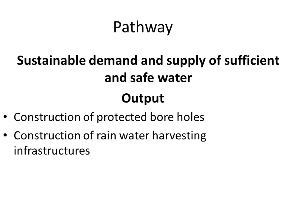Pathway Sustainable demand and supply of sufficient and safe water Output Construction of protected bore holes Construction of rain water harvesting infrastructures