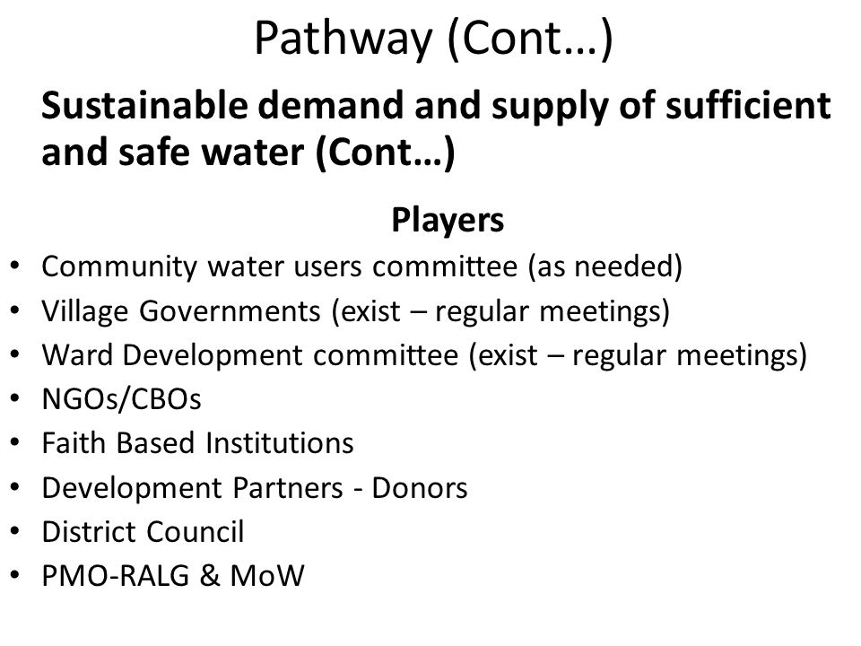 Pathway (Cont…) Sustainable demand and supply of sufficient and safe water (Cont…) Players Community water users committee (as needed) Village Governments (exist – regular meetings) Ward Development committee (exist – regular meetings) NGOs/CBOs Faith Based Institutions Development Partners - Donors District Council PMO-RALG & MoW