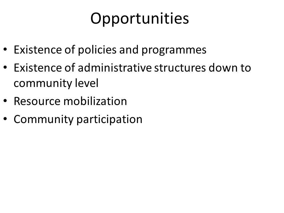 Opportunities Existence of policies and programmes Existence of administrative structures down to community level Resource mobilization Community participation