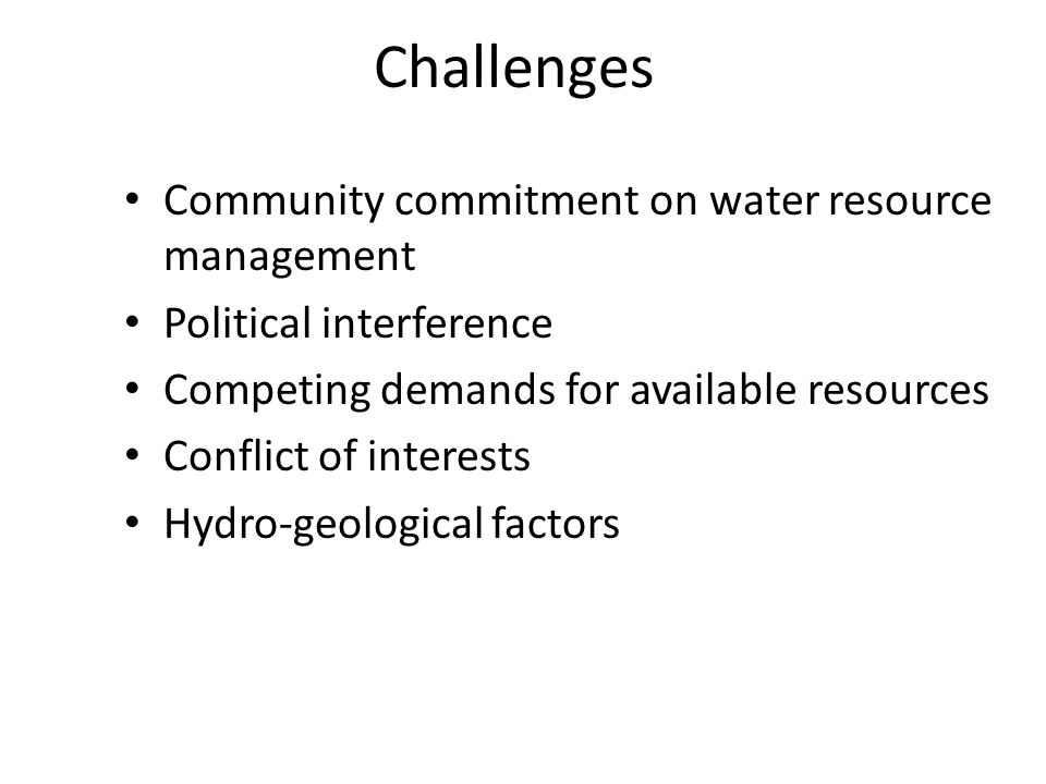 Challenges Community commitment on water resource management Political interference Competing demands for available resources Conflict of interests Hydro-geological factors