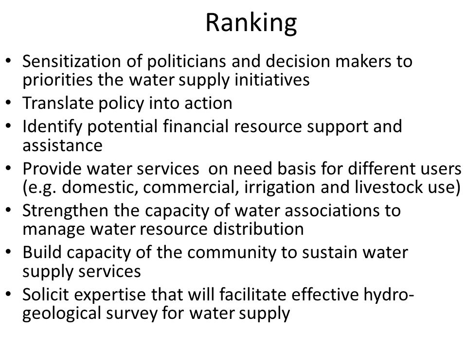 Ranking Sensitization of politicians and decision makers to priorities the water supply initiatives Translate policy into action Identify potential financial resource support and assistance Provide water services on need basis for different users (e.g.