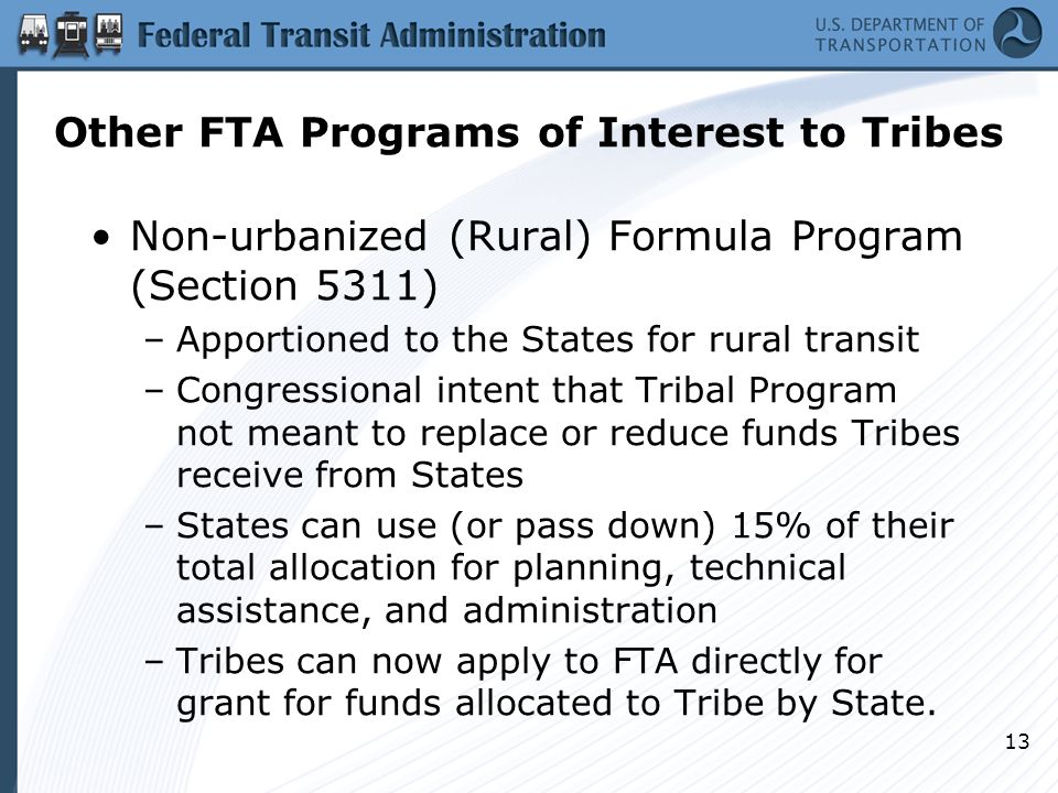 13 Other FTA Programs of Interest to Tribes Non-urbanized (Rural) Formula Program (Section 5311) –Apportioned to the States for rural transit –Congressional intent that Tribal Program not meant to replace or reduce funds Tribes receive from States –States can use (or pass down) 15% of their total allocation for planning, technical assistance, and administration –Tribes can now apply to FTA directly for grant for funds allocated to Tribe by State.