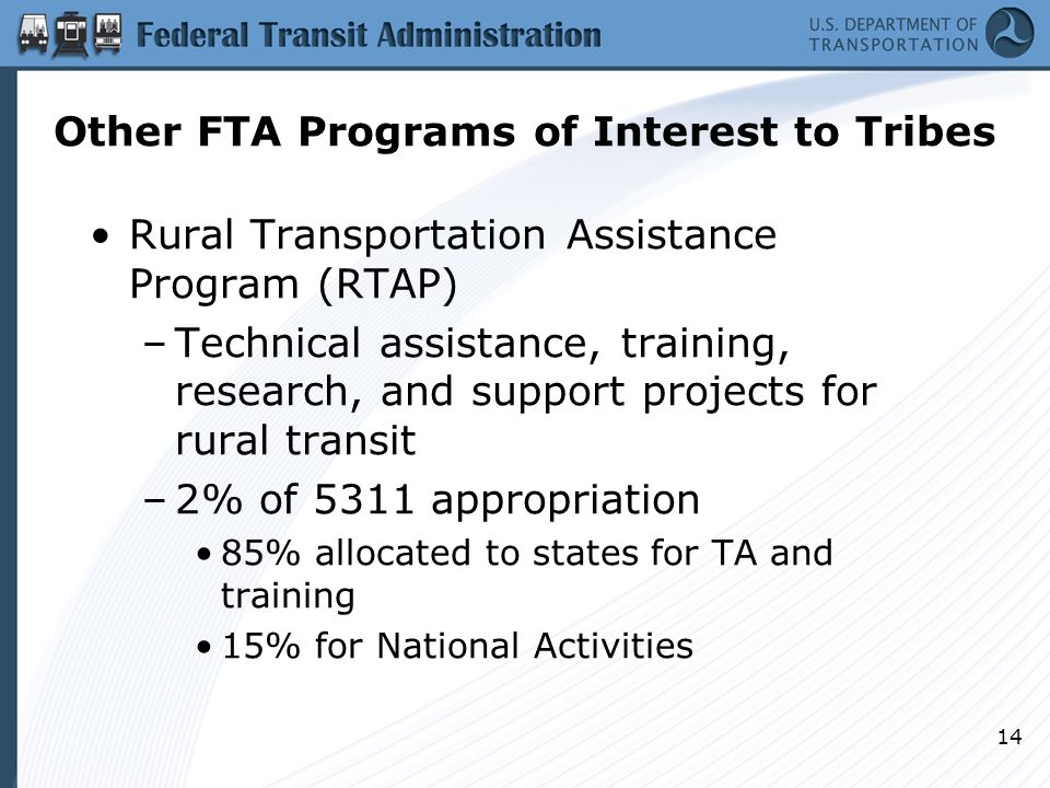 14 Other FTA Programs of Interest to Tribes Rural Transportation Assistance Program (RTAP) –Technical assistance, training, research, and support projects for rural transit –2% of 5311 appropriation 85% allocated to states for TA and training 15% for National Activities