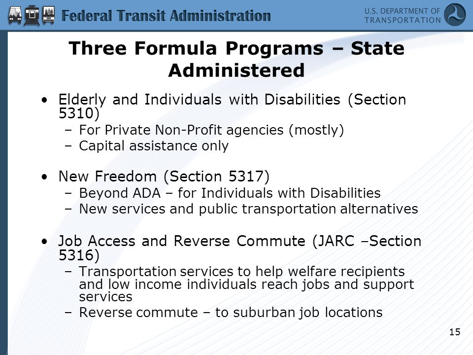 15 Three Formula Programs – State Administered Elderly and Individuals with Disabilities (Section 5310) –For Private Non-Profit agencies (mostly) –Capital assistance only New Freedom (Section 5317) –Beyond ADA – for Individuals with Disabilities –New services and public transportation alternatives Job Access and Reverse Commute (JARC –Section 5316) –Transportation services to help welfare recipients and low income individuals reach jobs and support services –Reverse commute – to suburban job locations