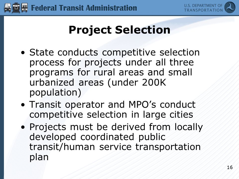 16 Project Selection State conducts competitive selection process for projects under all three programs for rural areas and small urbanized areas (under 200K population) Transit operator and MPO's conduct competitive selection in large cities Projects must be derived from locally developed coordinated public transit/human service transportation plan