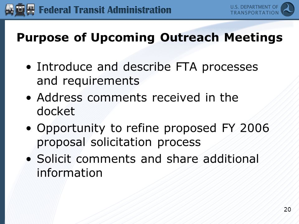20 Purpose of Upcoming Outreach Meetings Introduce and describe FTA processes and requirements Address comments received in the docket Opportunity to refine proposed FY 2006 proposal solicitation process Solicit comments and share additional information