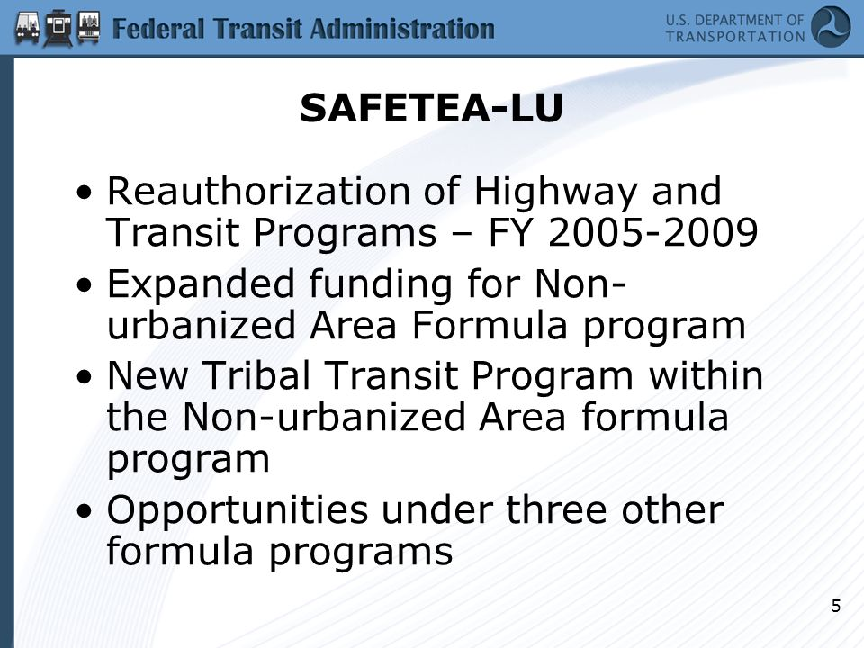 5 SAFETEA-LU Reauthorization of Highway and Transit Programs – FY Expanded funding for Non- urbanized Area Formula program New Tribal Transit Program within the Non-urbanized Area formula program Opportunities under three other formula programs