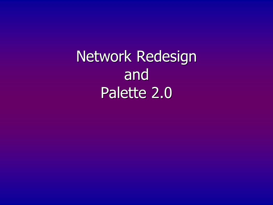 Network Redesign and Palette 2.0