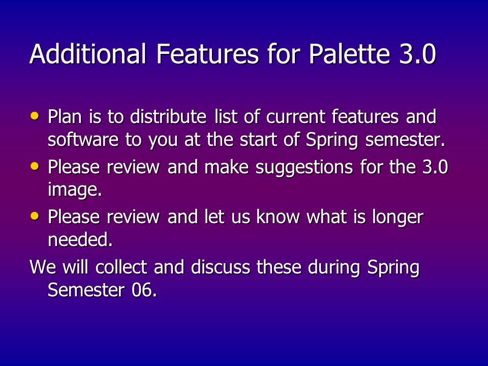 Additional Features for Palette 3.0 Plan is to distribute list of current features and software to you at the start of Spring semester.