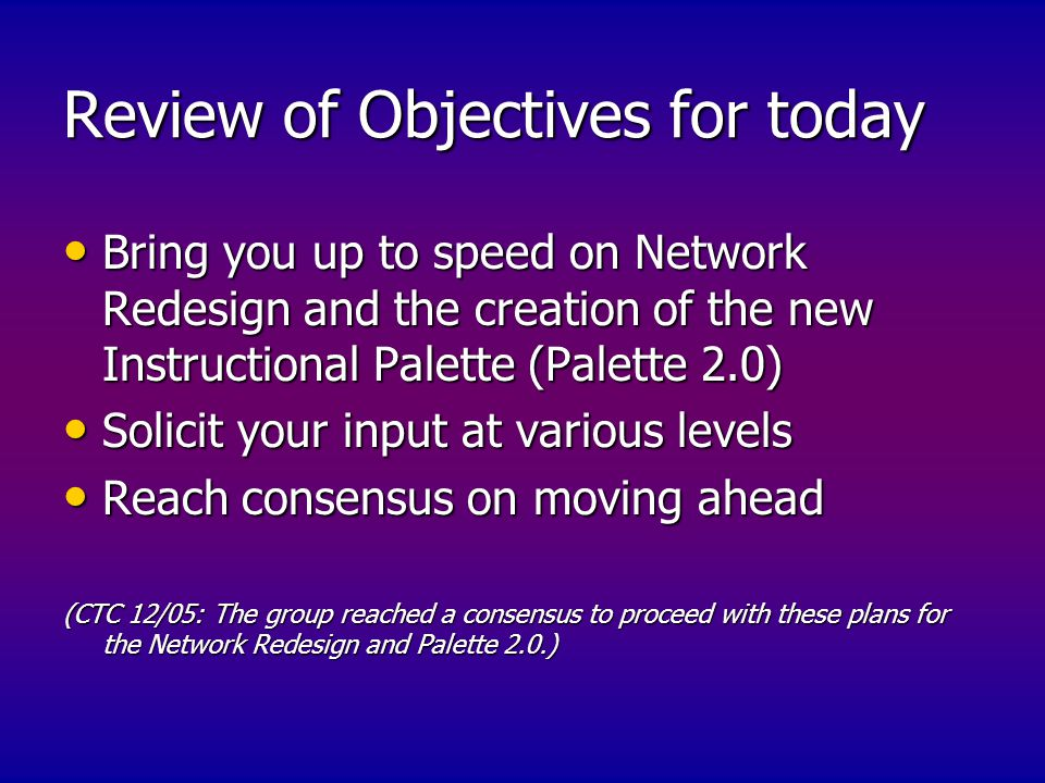 Review of Objectives for today Bring you up to speed on Network Redesign and the creation of the new Instructional Palette (Palette 2.0) Bring you up to speed on Network Redesign and the creation of the new Instructional Palette (Palette 2.0) Solicit your input at various levels Solicit your input at various levels Reach consensus on moving ahead Reach consensus on moving ahead (CTC 12/05: The group reached a consensus to proceed with these plans for the Network Redesign and Palette 2.0.)