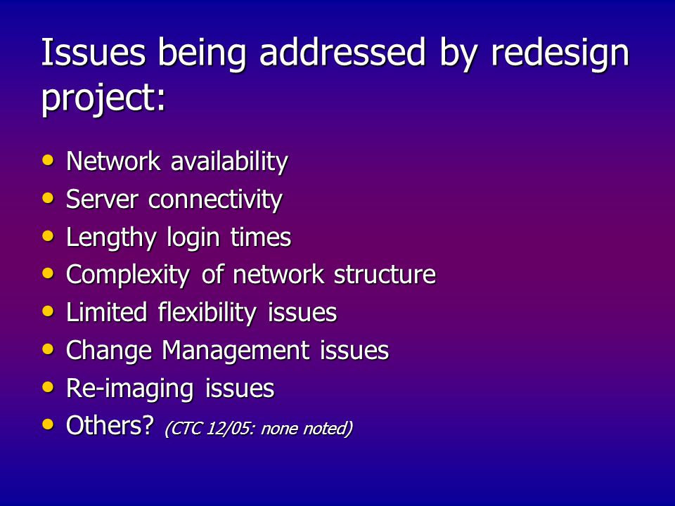 Issues being addressed by redesign project: Network availability Network availability Server connectivity Server connectivity Lengthy login times Lengthy login times Complexity of network structure Complexity of network structure Limited flexibility issues Limited flexibility issues Change Management issues Change Management issues Re-imaging issues Re-imaging issues Others.