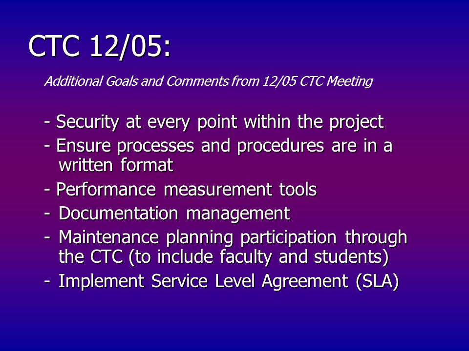- Security at every point within the project - Ensure processes and procedures are in a written format - Performance measurement tools -Documentation management -Maintenance planning participation through the CTC (to include faculty and students) -Implement Service Level Agreement (SLA) Additional Goals and Comments from 12/05 CTC Meeting CTC 12/05: