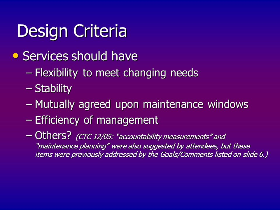 Design Criteria Services should have Services should have –Flexibility to meet changing needs –Stability –Mutually agreed upon maintenance windows –Efficiency of management –Others.