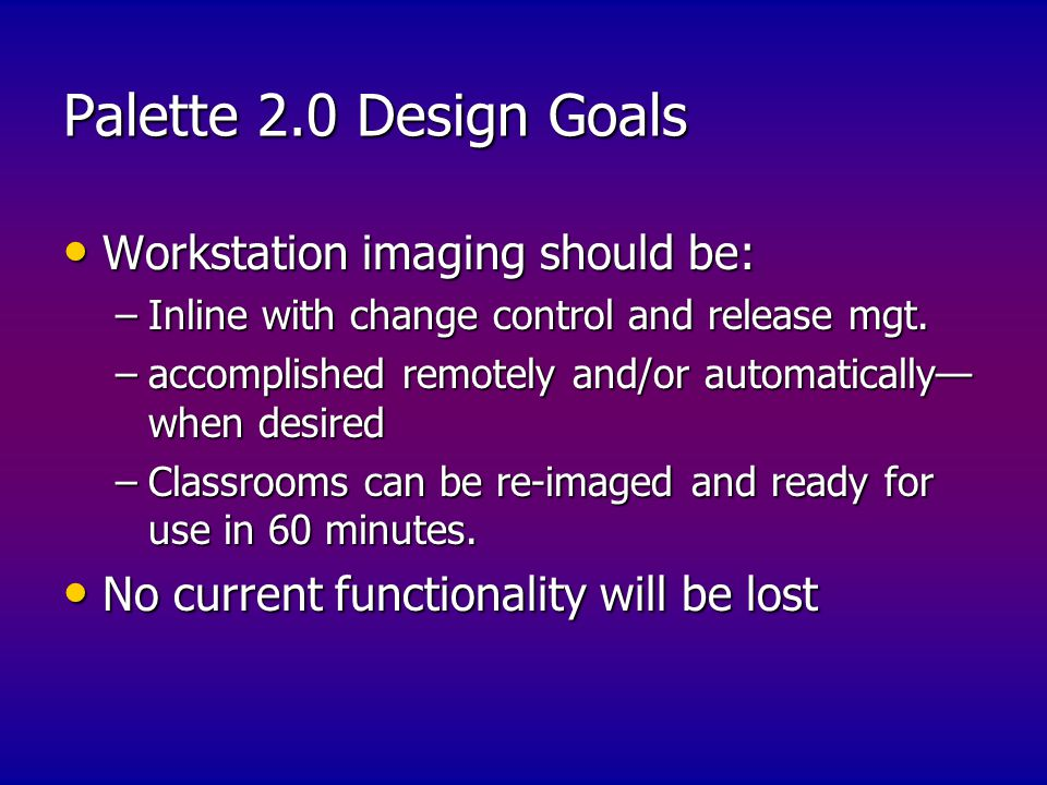 Palette 2.0 Design Goals Workstation imaging should be: Workstation imaging should be: –Inline with change control and release mgt.