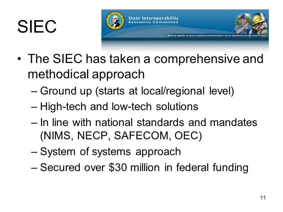 11 SIEC The SIEC has taken a comprehensive and methodical approach –Ground up (starts at local/regional level) –High-tech and low-tech solutions –In line with national standards and mandates (NIMS, NECP, SAFECOM, OEC) –System of systems approach –Secured over $30 million in federal funding