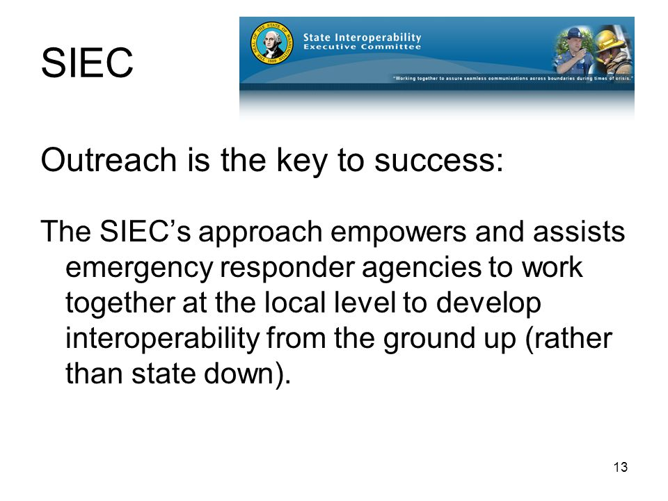 13 SIEC Outreach is the key to success: The SIEC's approach empowers and assists emergency responder agencies to work together at the local level to develop interoperability from the ground up (rather than state down).