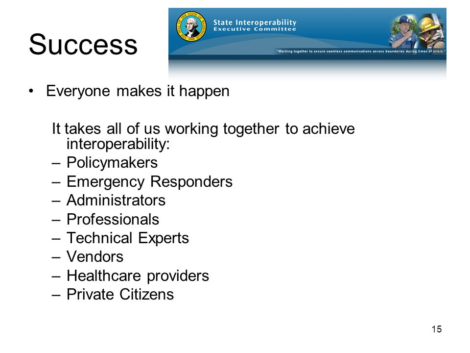 15 Success Everyone makes it happen It takes all of us working together to achieve interoperability: –Policymakers –Emergency Responders –Administrators –Professionals –Technical Experts –Vendors –Healthcare providers –Private Citizens