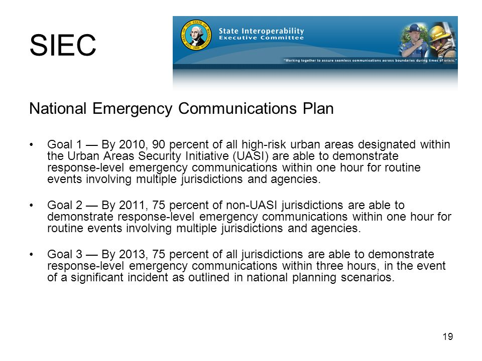 19 SIEC National Emergency Communications Plan Goal 1 — By 2010, 90 percent of all high-risk urban areas designated within the Urban Areas Security Initiative (UASI) are able to demonstrate response-level emergency communications within one hour for routine events involving multiple jurisdictions and agencies.