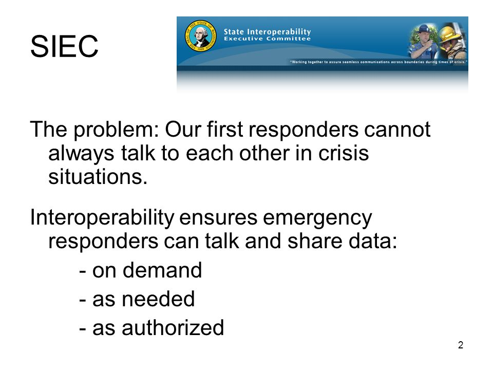 2 SIEC The problem: Our first responders cannot always talk to each other in crisis situations.