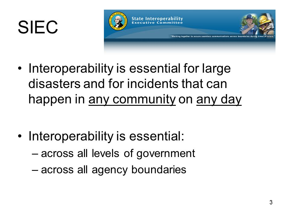 3 SIEC Interoperability is essential for large disasters and for incidents that can happen in any community on any day Interoperability is essential: –across all levels of government –across all agency boundaries