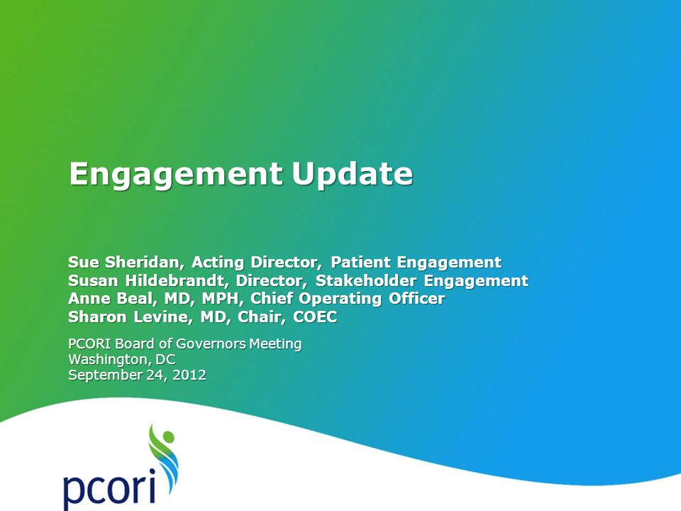PATIENT-CENTERED OUTCOMES RESEARCH INSTITUTE PCORI Board of Governors Meeting Washington, DC September 24, 2012 Sue Sheridan, Acting Director, Patient Engagement Susan Hildebrandt, Director, Stakeholder Engagement Anne Beal, MD, MPH, Chief Operating Officer Sharon Levine, MD, Chair, COEC Engagement Update