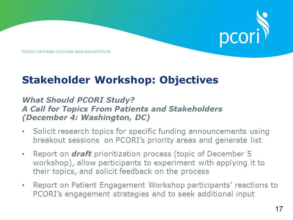 PATIENT-CENTERED OUTCOMES RESEARCH INSTITUTE Stakeholder Workshop: Objectives What Should PCORI Study.