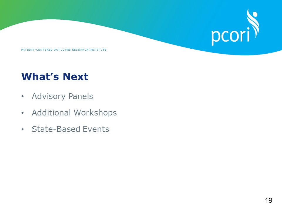 PATIENT-CENTERED OUTCOMES RESEARCH INSTITUTE What's Next Advisory Panels Additional Workshops State-Based Events 19
