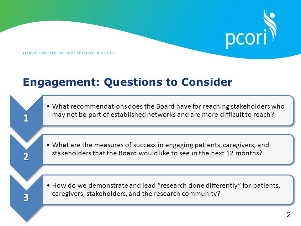 PATIENT-CENTERED OUTCOMES RESEARCH INSTITUTE Engagement: Questions to Consider 11 What recommendations does the Board have for reaching stakeholders who may not be part of established networks and are more difficult to reach.