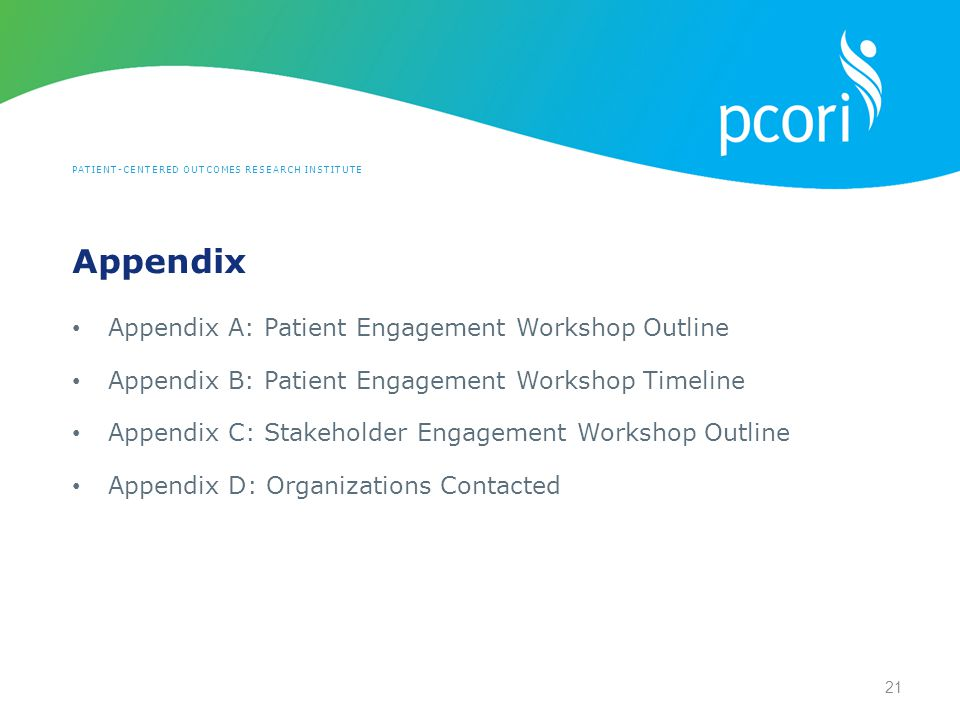 PATIENT-CENTERED OUTCOMES RESEARCH INSTITUTE Appendix A: Patient Engagement Workshop Outline Appendix B: Patient Engagement Workshop Timeline Appendix C: Stakeholder Engagement Workshop Outline Appendix D: Organizations Contacted 21 Appendix