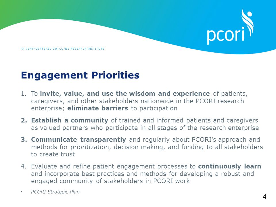 PATIENT-CENTERED OUTCOMES RESEARCH INSTITUTE Engagement Priorities 1.To invite, value, and use the wisdom and experience of patients, caregivers, and other stakeholders nationwide in the PCORI research enterprise; eliminate barriers to participation 2.Establish a community of trained and informed patients and caregivers as valued partners who participate in all stages of the research enterprise 3.Communicate transparently and regularly about PCORI's approach and methods for prioritization, decision making, and funding to all stakeholders to create trust 4.Evaluate and refine patient engagement processes to continuously learn and incorporate best practices and methods for developing a robust and engaged community of stakeholders in PCORI work PCORI Strategic Plan 4