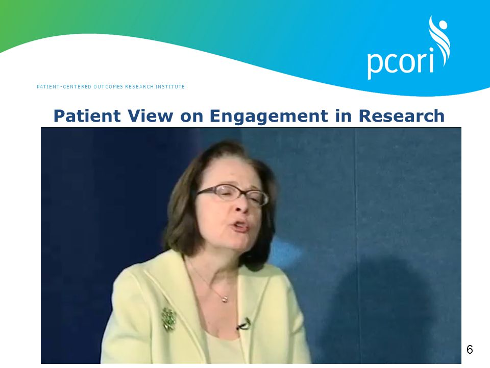 PATIENT-CENTERED OUTCOMES RESEARCH INSTITUTE Patient View on Engagement in Research 6