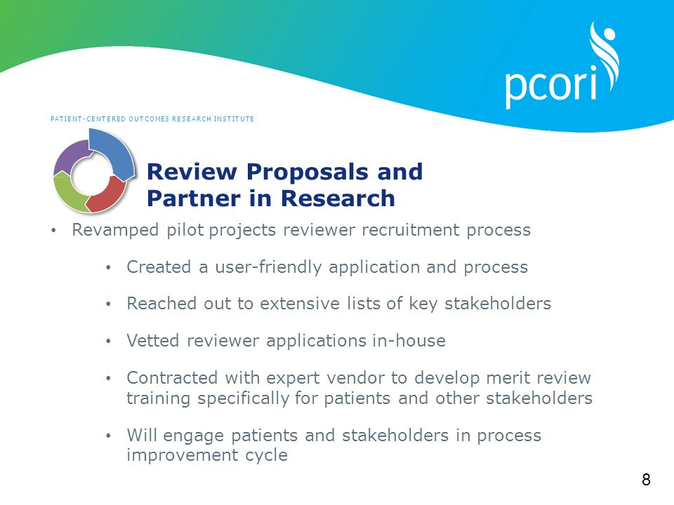 PATIENT-CENTERED OUTCOMES RESEARCH INSTITUTE Review Proposals and Partner in Research Revamped pilot projects reviewer recruitment process Created a user-friendly application and process Reached out to extensive lists of key stakeholders Vetted reviewer applications in-house Contracted with expert vendor to develop merit review training specifically for patients and other stakeholders Will engage patients and stakeholders in process improvement cycle 8