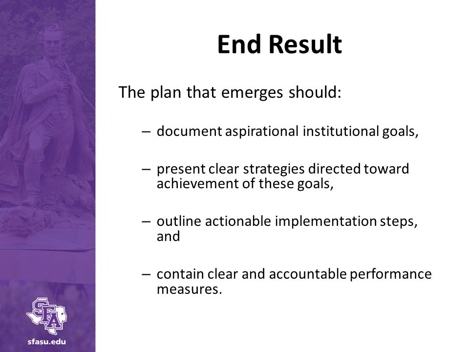 End Result The plan that emerges should: – document aspirational institutional goals, – present clear strategies directed toward achievement of these goals, – outline actionable implementation steps, and – contain clear and accountable performance measures.