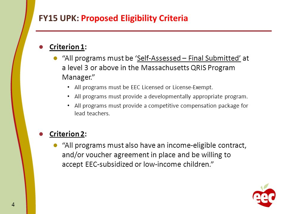 FY15 UPK: Proposed Eligibility Criteria Criterion 1: All programs must be 'Self-Assessed – Final Submitted' at a level 3 or above in the Massachusetts QRIS Program Manager. All programs must be EEC Licensed or License-Exempt.