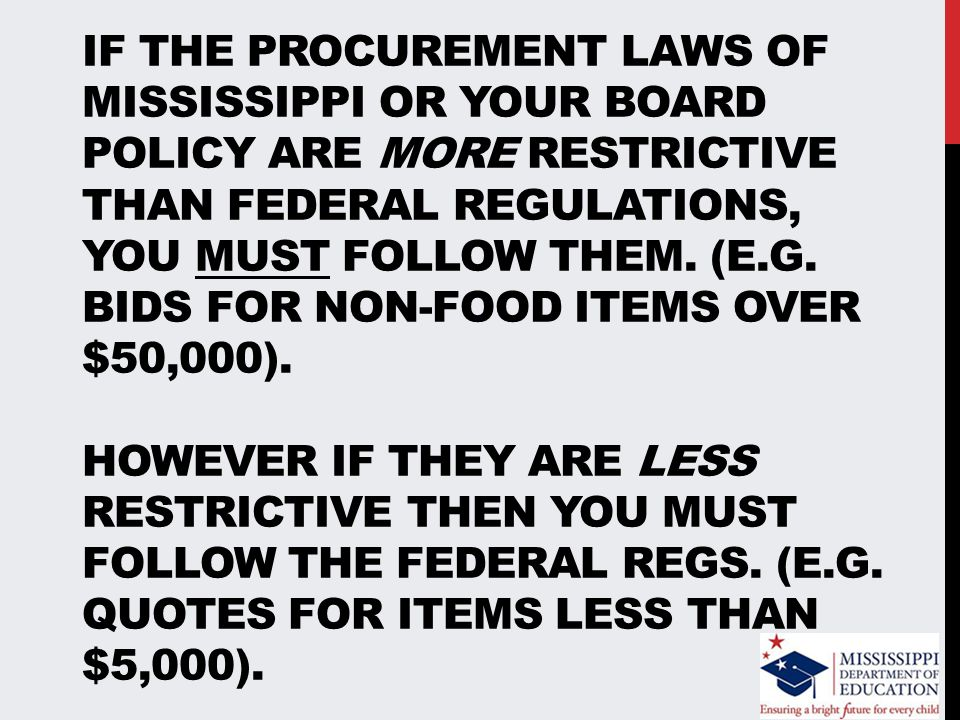 IF THE PROCUREMENT LAWS OF MISSISSIPPI OR YOUR BOARD POLICY ARE MORE RESTRICTIVE THAN FEDERAL REGULATIONS, YOU MUST FOLLOW THEM.