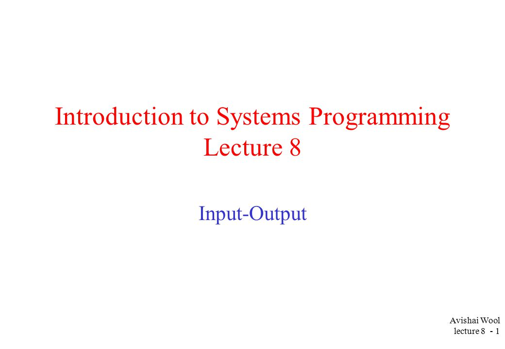 Avishai Wool lecture Introduction to Systems Programming Lecture 8 Input-Output