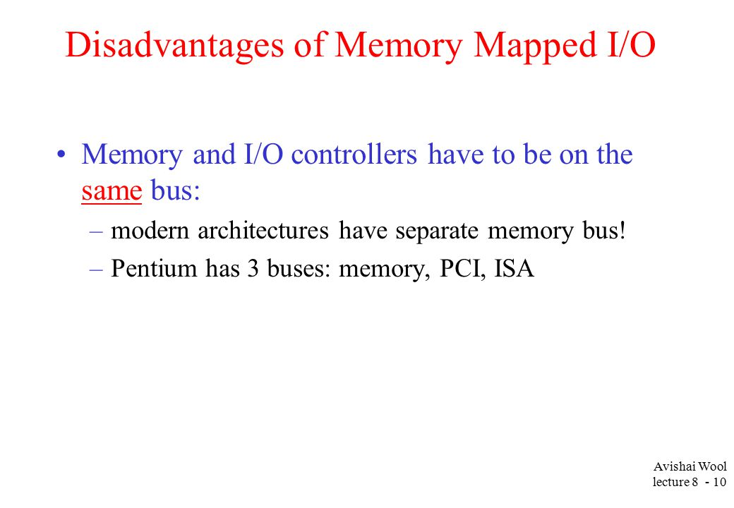 Avishai Wool lecture Disadvantages of Memory Mapped I/O Memory and I/O controllers have to be on the same bus: –modern architectures have separate memory bus.