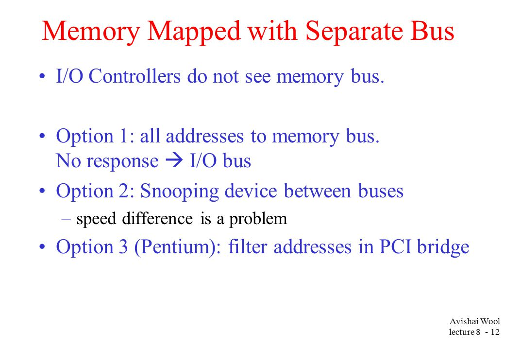 Avishai Wool lecture Memory Mapped with Separate Bus I/O Controllers do not see memory bus.