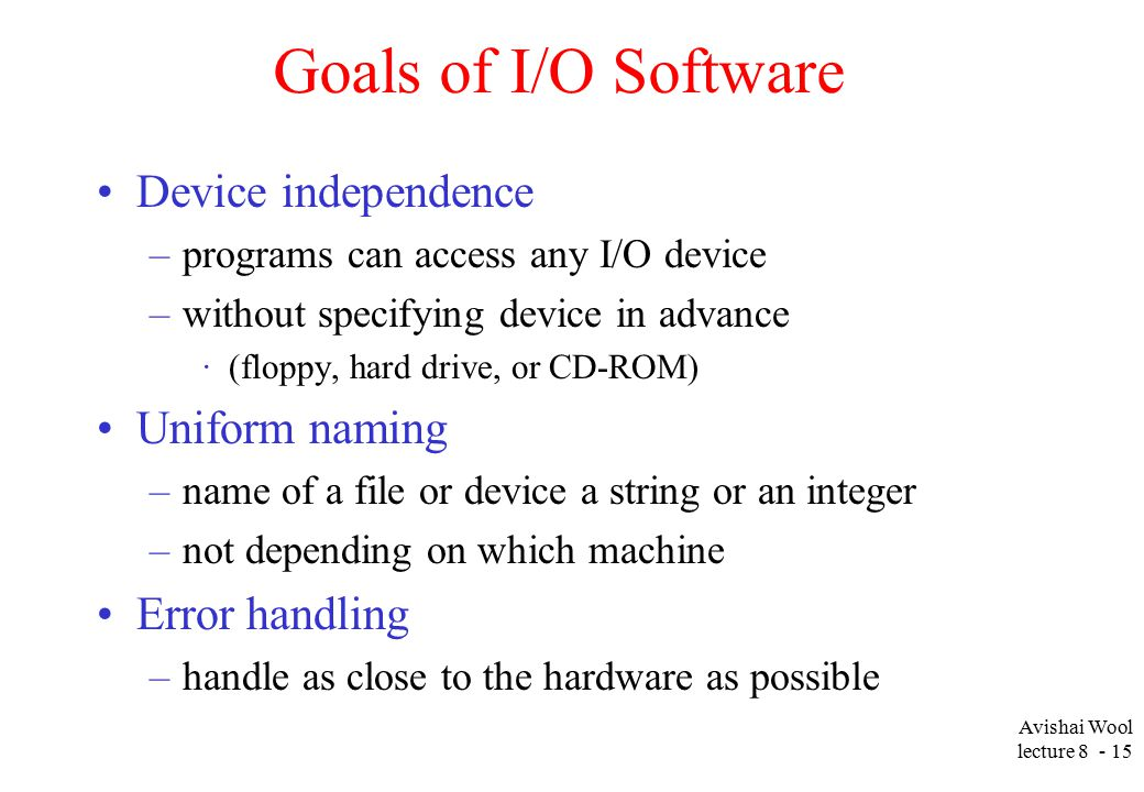 Avishai Wool lecture Goals of I/O Software Device independence –programs can access any I/O device –without specifying device in advance ·(floppy, hard drive, or CD-ROM) Uniform naming –name of a file or device a string or an integer –not depending on which machine Error handling –handle as close to the hardware as possible