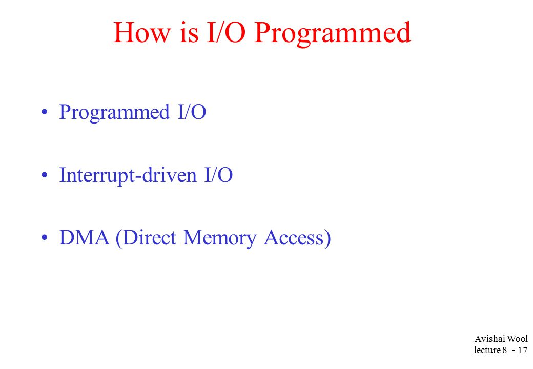 Avishai Wool lecture How is I/O Programmed Programmed I/O Interrupt-driven I/O DMA (Direct Memory Access)
