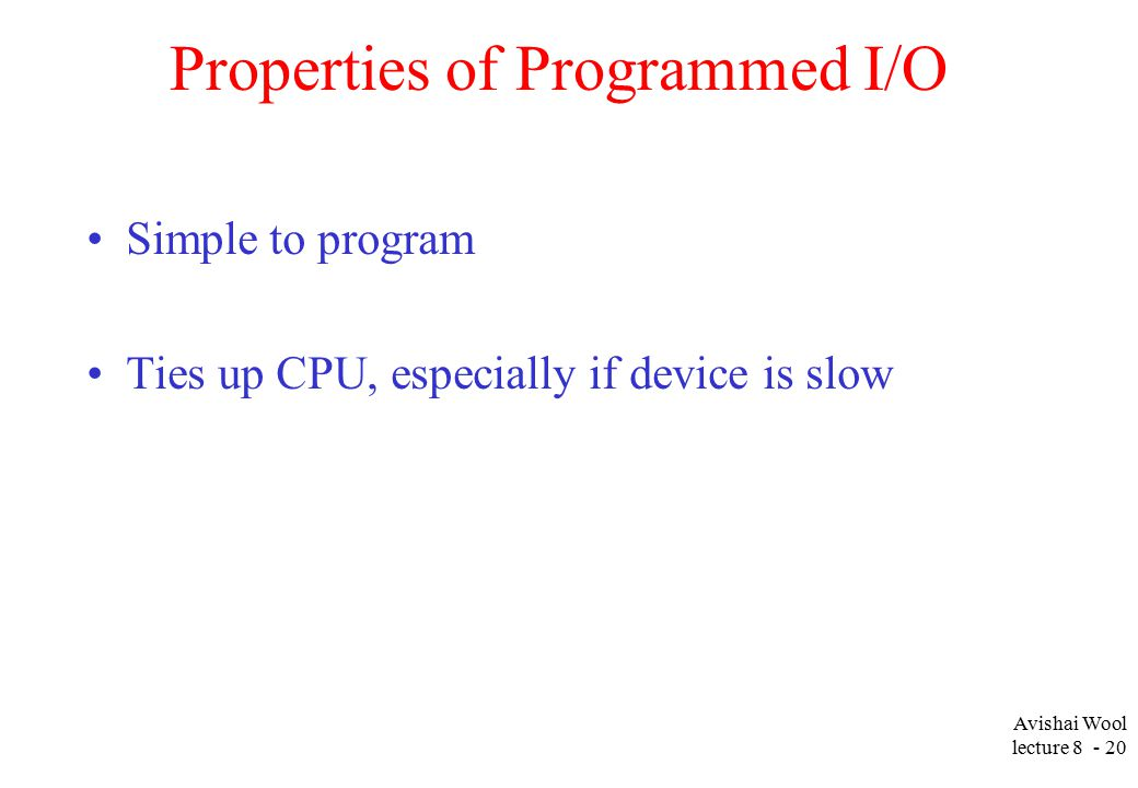 Avishai Wool lecture Properties of Programmed I/O Simple to program Ties up CPU, especially if device is slow