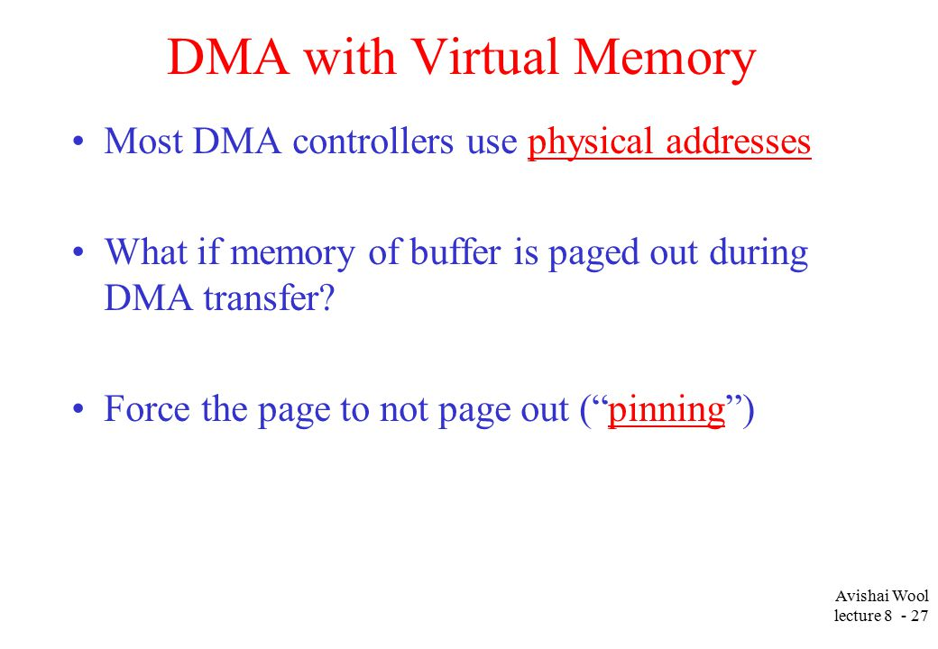 Avishai Wool lecture DMA with Virtual Memory Most DMA controllers use physical addresses What if memory of buffer is paged out during DMA transfer.
