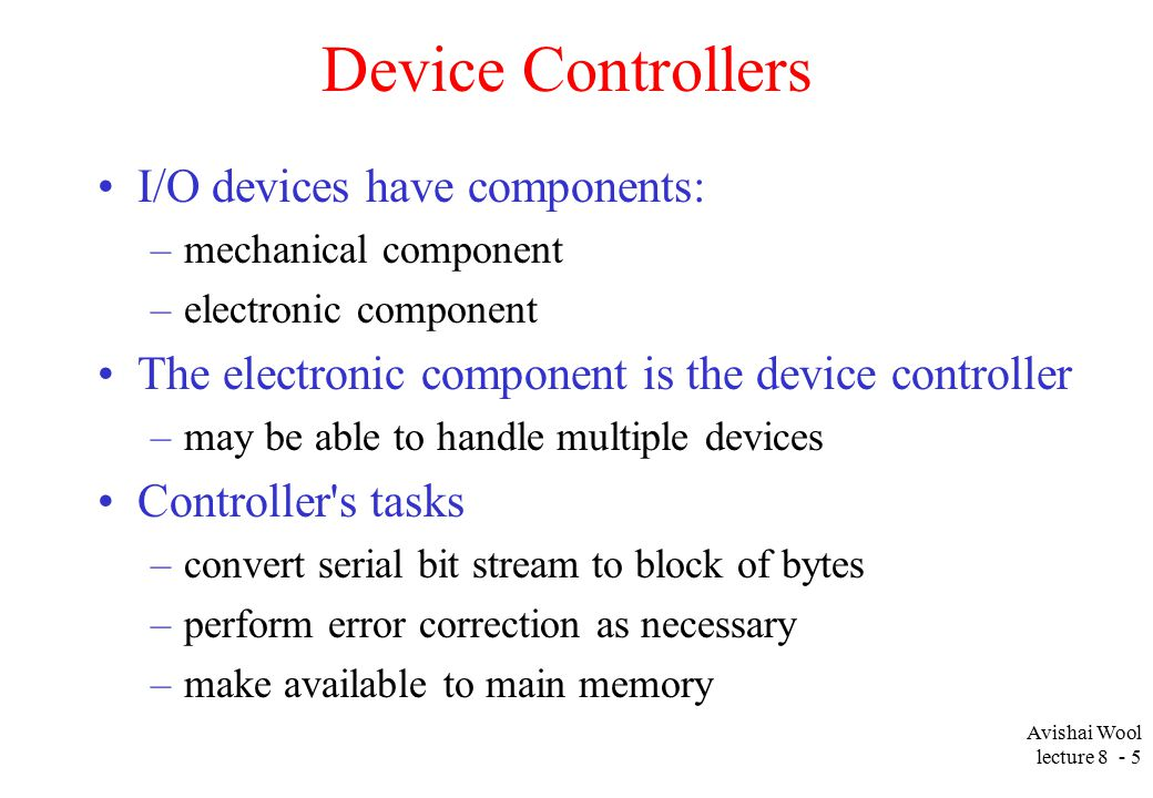 Avishai Wool lecture Device Controllers I/O devices have components: –mechanical component –electronic component The electronic component is the device controller –may be able to handle multiple devices Controller s tasks –convert serial bit stream to block of bytes –perform error correction as necessary –make available to main memory