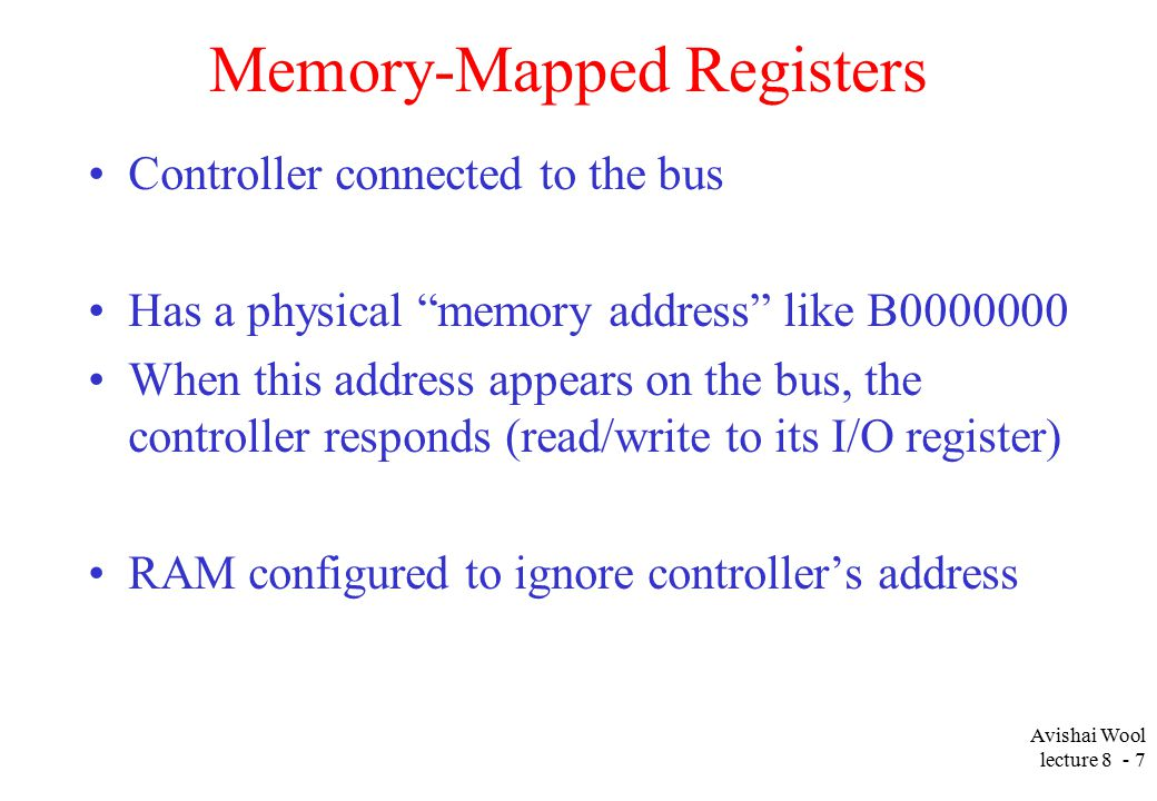 Avishai Wool lecture Memory-Mapped Registers Controller connected to the bus Has a physical memory address like B When this address appears on the bus, the controller responds (read/write to its I/O register) RAM configured to ignore controller's address