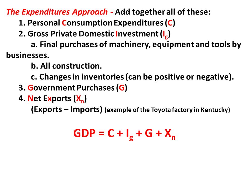 The Expenditures Approach - Add together all of these: 1.