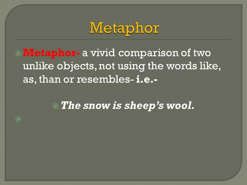  Metaphor- a vivid comparison of two unlike objects, not using the words like, as, than or resembles- i.e.-  The snow is sheep's wool.