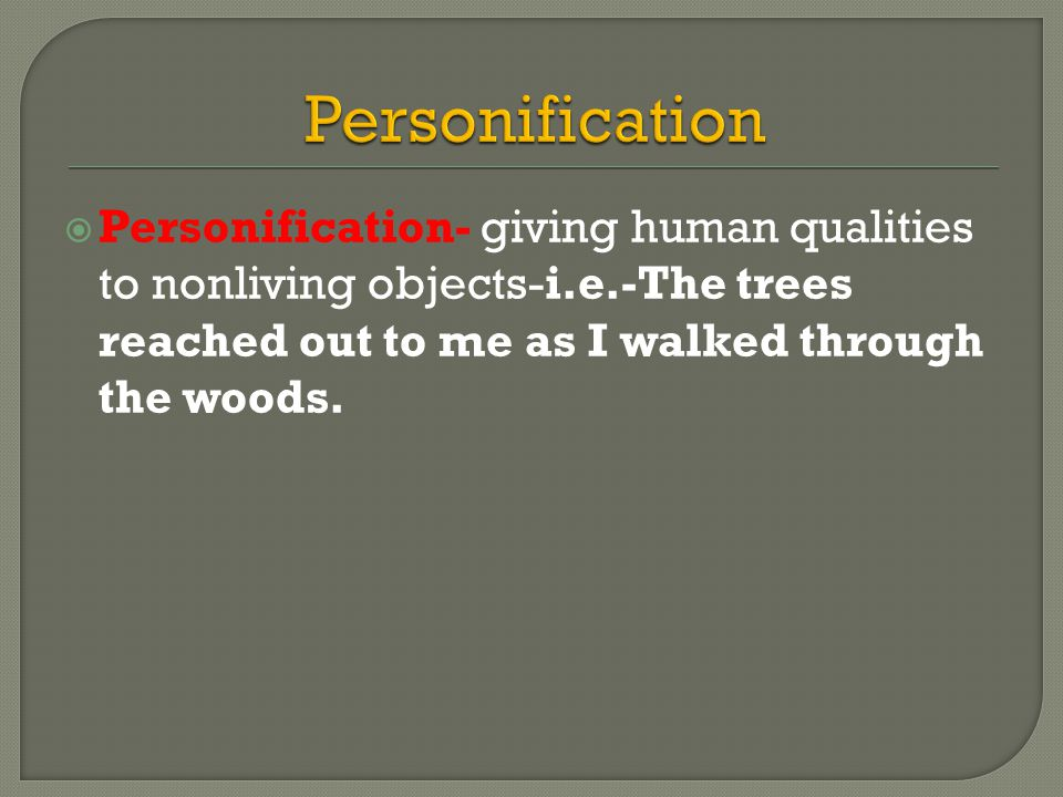  Personification- giving human qualities to nonliving objects-i.e.-The trees reached out to me as I walked through the woods.