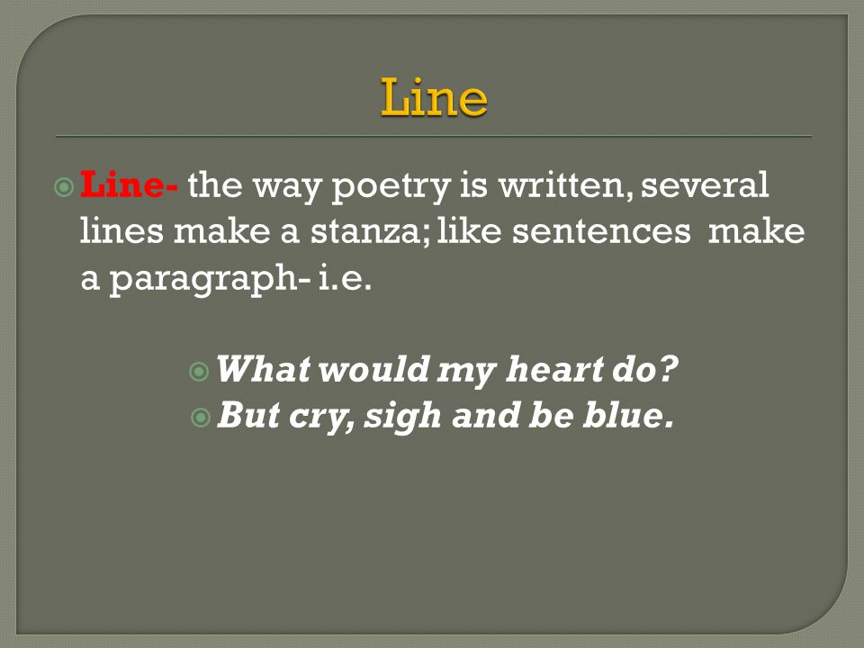  Line- the way poetry is written, several lines make a stanza; like sentences make a paragraph- i.e.