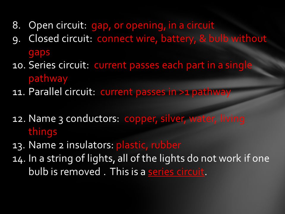 8.Open circuit: gap, or opening, in a circuit 9.Closed circuit: connect wire, battery, & bulb without gaps 10.Series circuit: current passes each part in a single pathway 11.Parallel circuit: current passes in >1 pathway 12.Name 3 conductors: copper, silver, water, living things 13.Name 2 insulators: plastic, rubber 14.In a string of lights, all of the lights do not work if one bulb is removed.